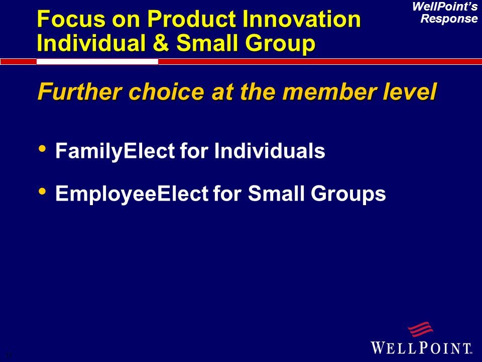 17 WellPoint's Response Further choice at the member level FamilyElect for Individuals EmployeeElect for Small Groups Focus on Product Innovation Indi