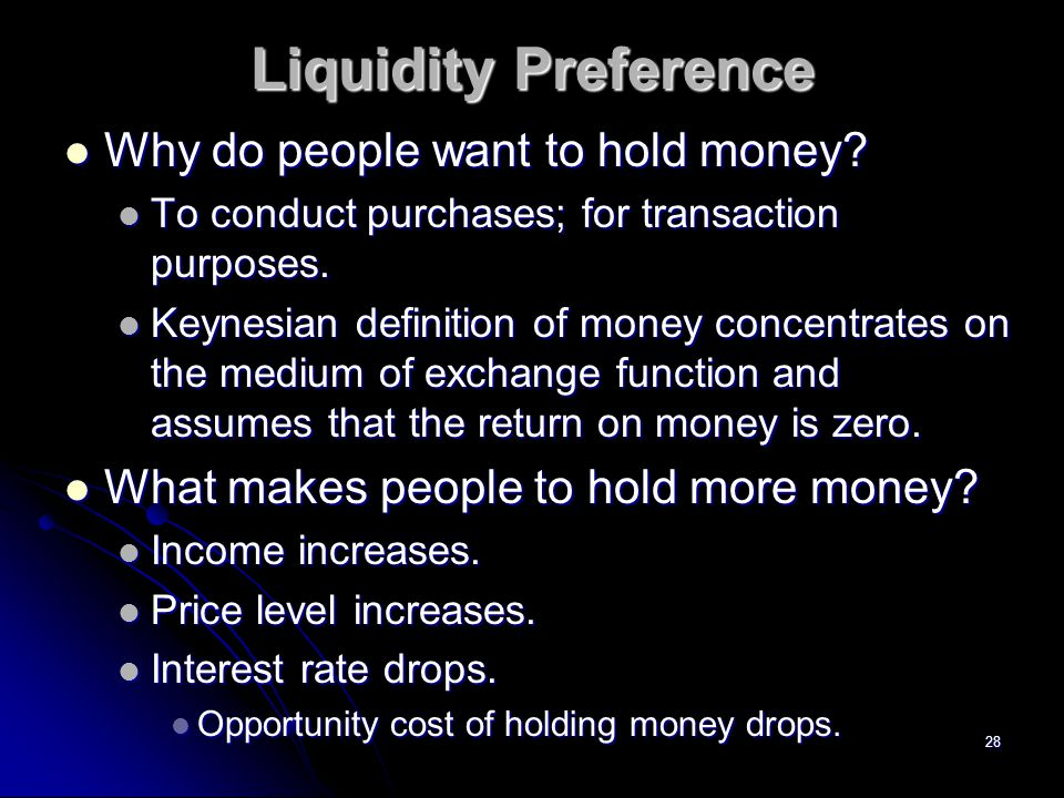28 Liquidity Preference Why do people want to hold money? Why do people want to hold money? To conduct purchases; for transaction purposes. To conduct