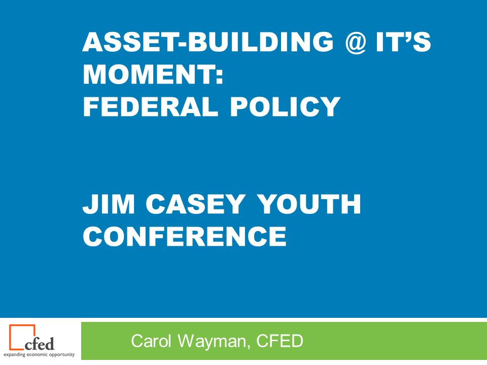 ASSET-BUILDING @ IT'S MOMENT: FEDERAL POLICY JIM CASEY YOUTH CONFERENCE Carol Wayman, CFED