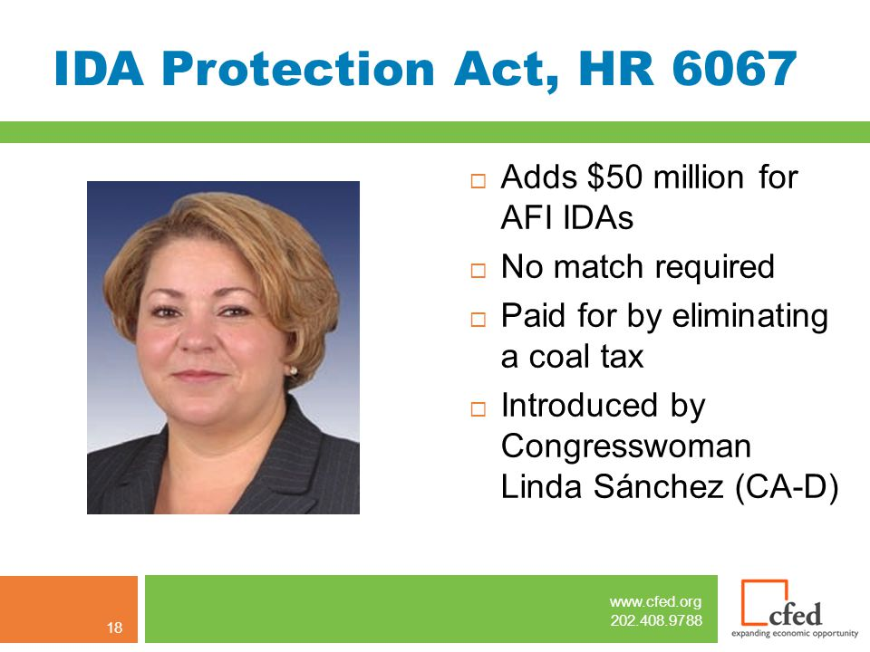 www.cfed.org 202.408.9788 IDA Protection Act, HR 6067  Adds $50 million for AFI IDAs  No match required  Paid for by eliminating a coal tax  Introduced by Congresswoman Linda Sánchez (CA-D) 18
