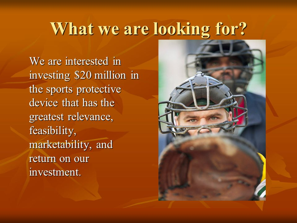 What we are looking for? We are interested in investing $20 million in the sports protective device that has the greatest relevance, feasibility, mark