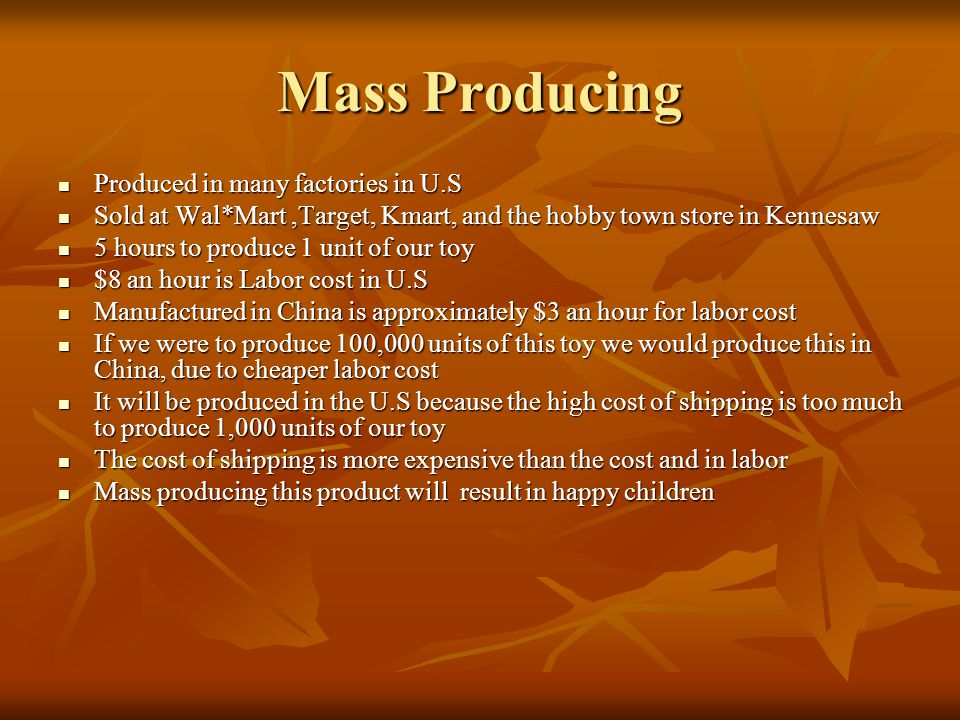 Mass Producing Produced in many factories in U.S Produced in many factories in U.S Sold at Wal*Mart,Target, Kmart, and the hobby town store in Kennesaw Sold at Wal*Mart,Target, Kmart, and the hobby town store in Kennesaw 5 hours to produce 1 unit of our toy 5 hours to produce 1 unit of our toy $8 an hour is Labor cost in U.S $8 an hour is Labor cost in U.S Manufactured in China is approximately $3 an hour for labor cost Manufactured in China is approximately $3 an hour for labor cost If we were to produce 100,000 units of this toy we would produce this in China, due to cheaper labor cost If we were to produce 100,000 units of this toy we would produce this in China, due to cheaper labor cost It will be produced in the U.S because the high cost of shipping is too much to produce 1,000 units of our toy It will be produced in the U.S because the high cost of shipping is too much to produce 1,000 units of our toy The cost of shipping is more expensive than the cost and in labor The cost of shipping is more expensive than the cost and in labor Mass producing this product will result in happy children Mass producing this product will result in happy children