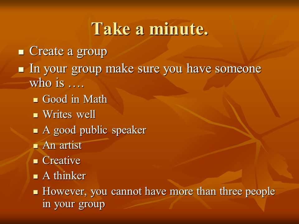 Take a minute. Create a group Create a group In your group make sure you have someone who is ….
