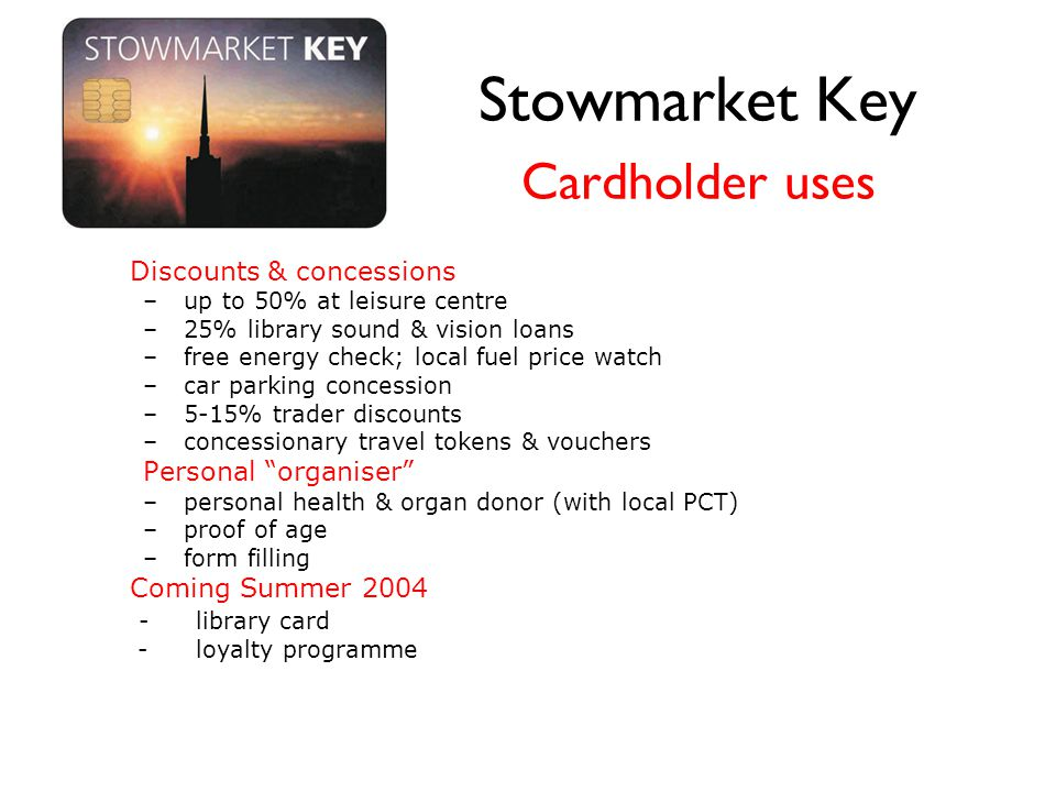 Stowmarket Key Cardholder uses Discounts & concessions – up to 50% at leisure centre – 25% library sound & vision loans – free energy check; local fuel price watch – car parking concession – 5-15% trader discounts – concessionary travel tokens & vouchers Personal organiser – personal health & organ donor (with local PCT) – proof of age – form filling Coming Summer 2004 -library card -loyalty programme