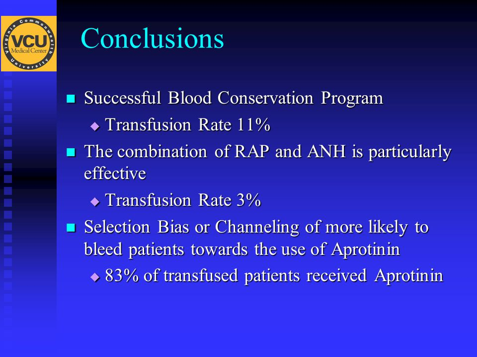 Successful Blood Conservation Program Successful Blood Conservation Program  Transfusion Rate 11% The combination of RAP and ANH is particularly effective The combination of RAP and ANH is particularly effective  Transfusion Rate 3% Selection Bias or Channeling of more likely to bleed patients towards the use of Aprotinin Selection Bias or Channeling of more likely to bleed patients towards the use of Aprotinin  83% of transfused patients received Aprotinin Conclusions