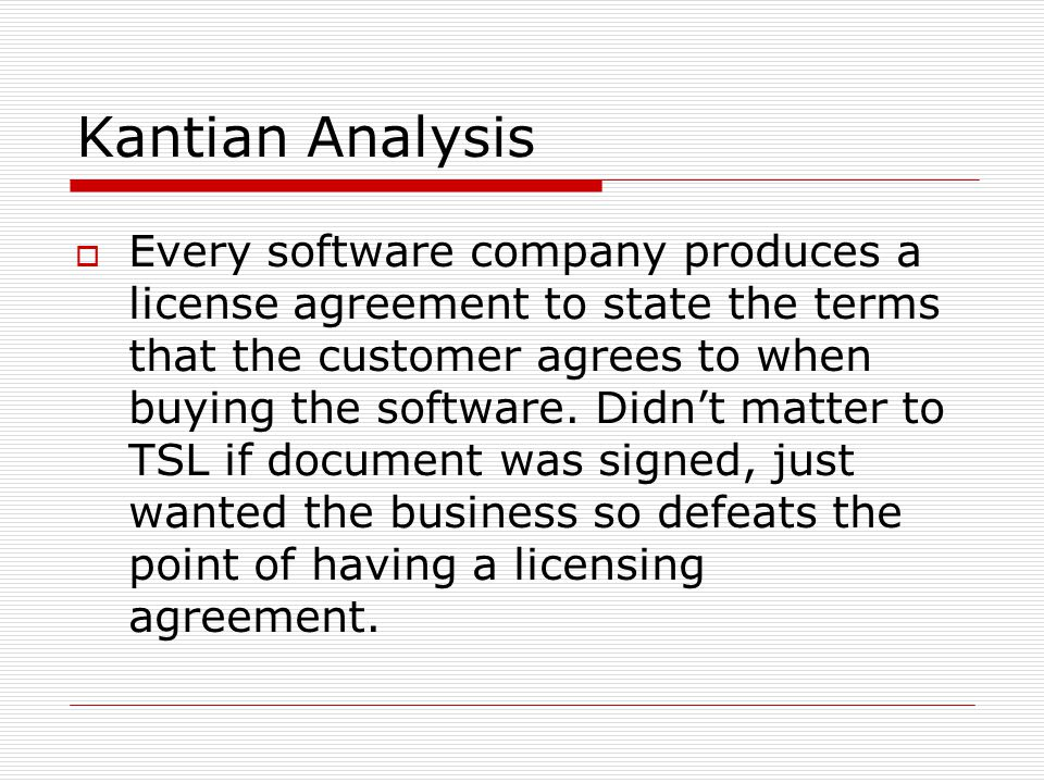 Kantian Analysis  Every software company produces a license agreement to state the terms that the customer agrees to when buying the software.