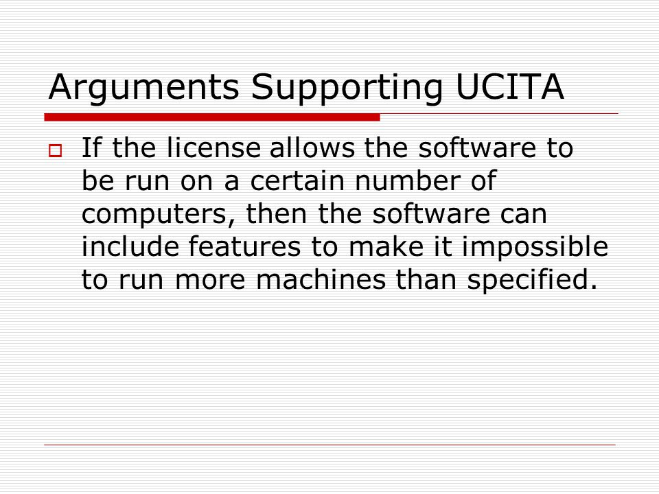 Arguments Supporting UCITA  If the license allows the software to be run on a certain number of computers, then the software can include features to make it impossible to run more machines than specified.