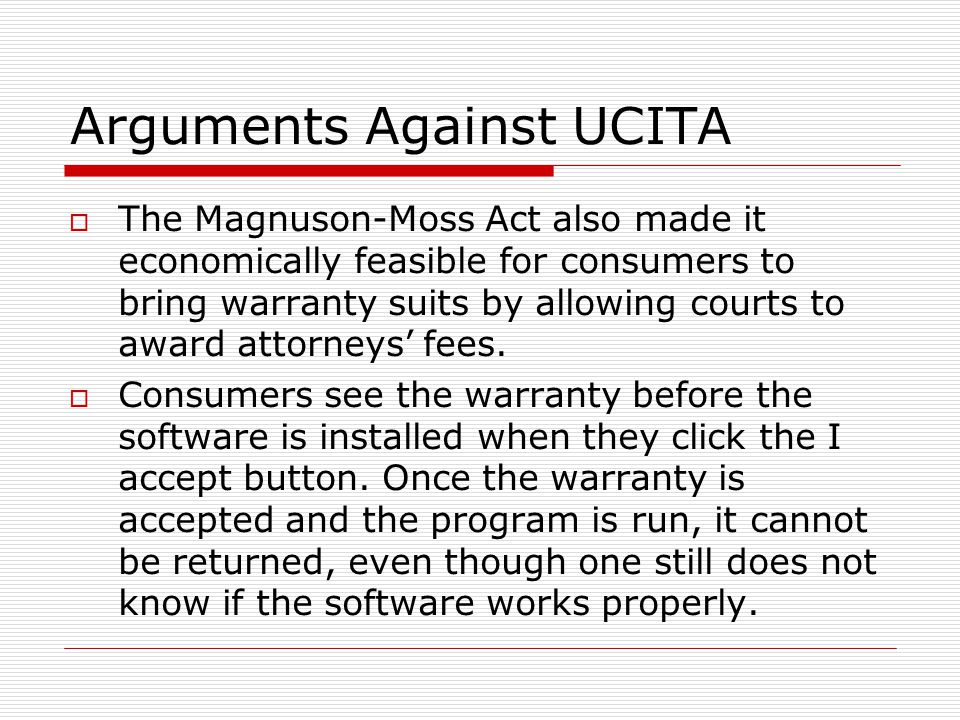 Arguments Against UCITA  The Magnuson-Moss Act also made it economically feasible for consumers to bring warranty suits by allowing courts to award attorneys' fees.