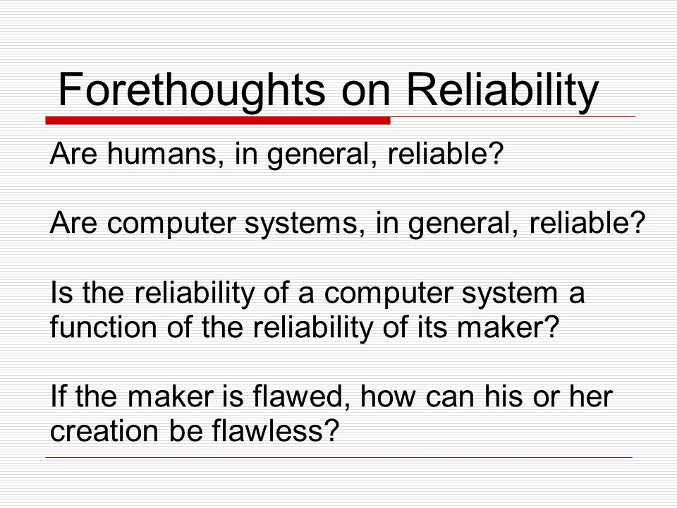 Forethoughts on Reliability Are humans, in general, reliable.