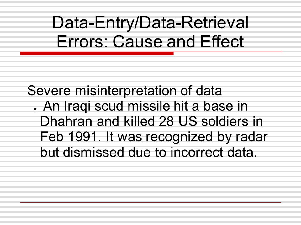 Data-Entry/Data-Retrieval Errors: Cause and Effect Severe misinterpretation of data ● An Iraqi scud missile hit a base in Dhahran and killed 28 US soldiers in Feb 1991.