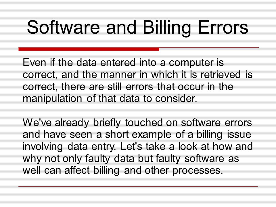 Software and Billing Errors Even if the data entered into a computer is correct, and the manner in which it is retrieved is correct, there are still errors that occur in the manipulation of that data to consider.
