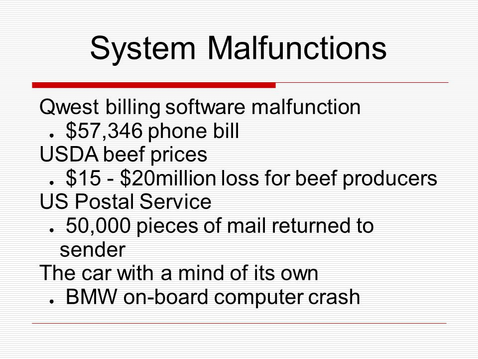 System Malfunctions Qwest billing software malfunction ● $57,346 phone bill USDA beef prices ● $15 - $20million loss for beef producers US Postal Service ● 50,000 pieces of mail returned to sender The car with a mind of its own ● BMW on-board computer crash