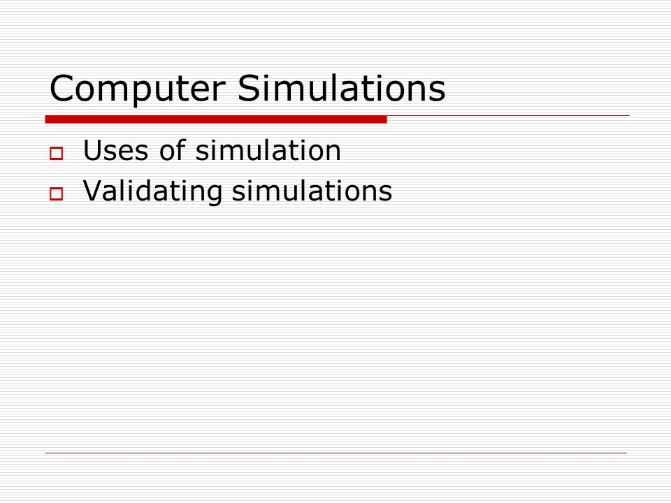 Computer Simulations  Uses of simulation  Validating simulations