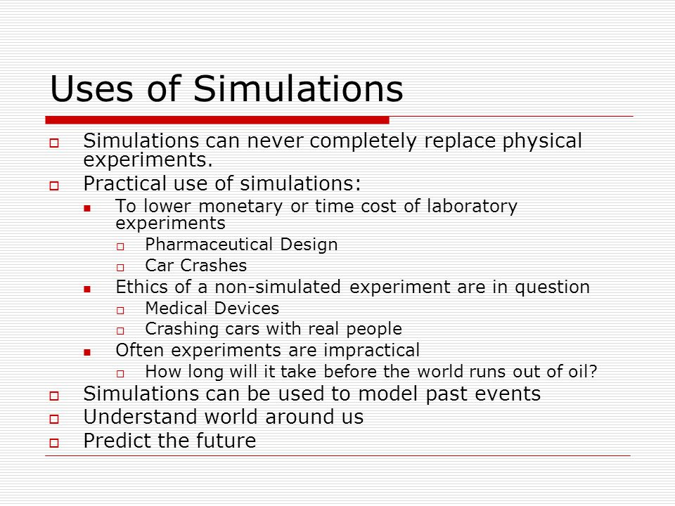 Uses of Simulations  Simulations can never completely replace physical experiments.