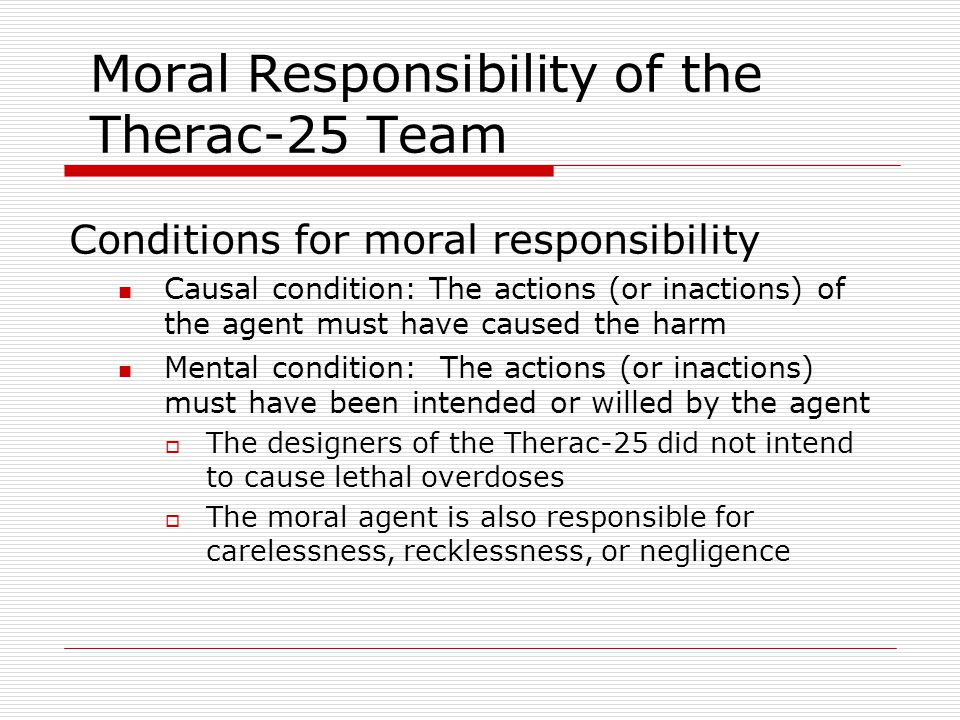 Moral Responsibility of the Therac-25 Team Conditions for moral responsibility Causal condition: The actions (or inactions) of the agent must have caused the harm Mental condition: The actions (or inactions) must have been intended or willed by the agent  The designers of the Therac-25 did not intend to cause lethal overdoses  The moral agent is also responsible for carelessness, recklessness, or negligence