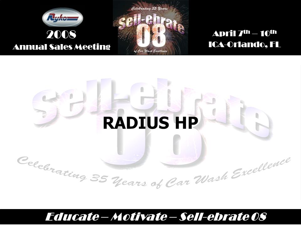 Educate – Motivate – Sell-ebrate 08 April 7 th – 10 th ICA-Orlando, FL 2008 Annual Sales Meeting RADIUS HP
