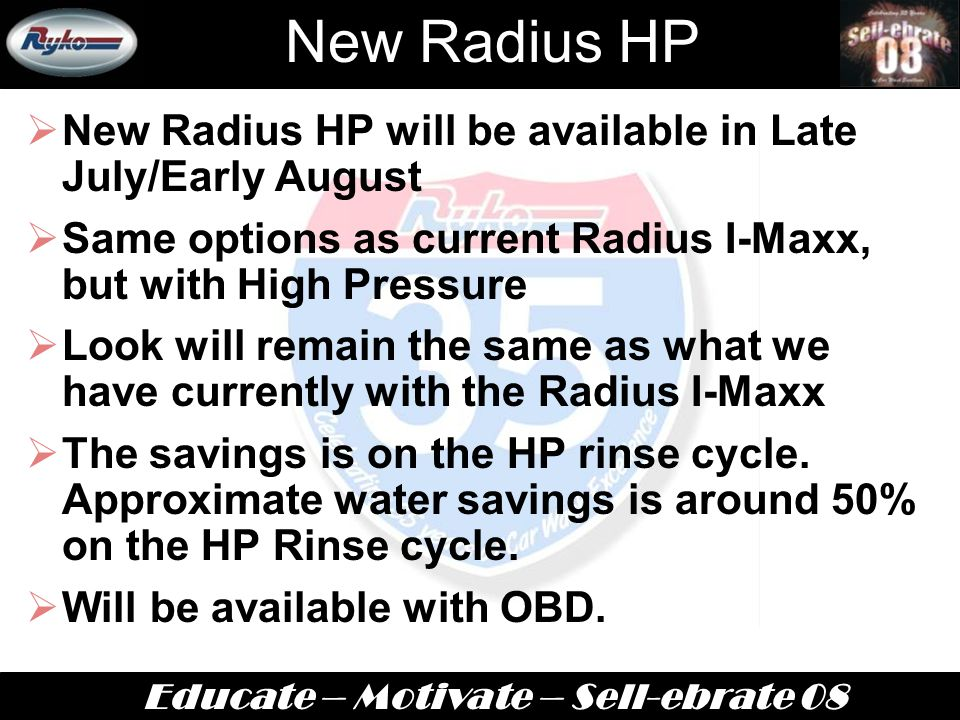 Educate – Motivate – Sell-ebrate 08 New Radius HP  New Radius HP will be available in Late July/Early August  Same options as current Radius I-Maxx, but with High Pressure  Look will remain the same as what we have currently with the Radius I-Maxx  The savings is on the HP rinse cycle.