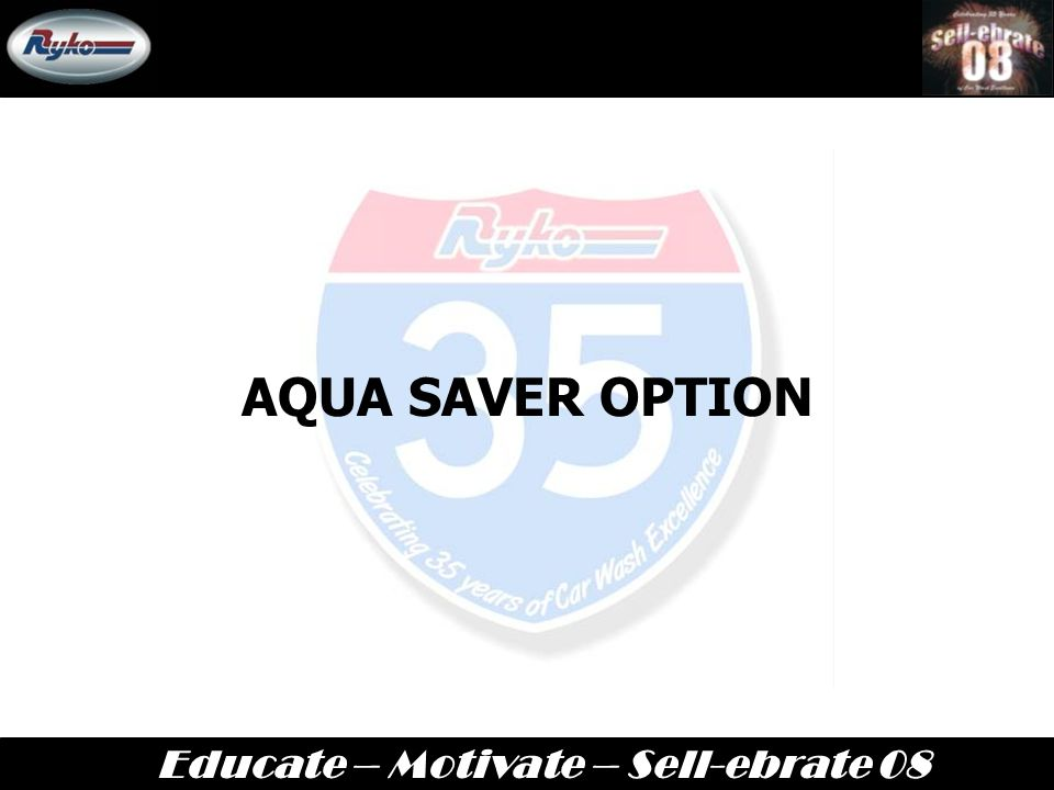 Educate – Motivate – Sell-ebrate 08 New Radius HP  New Radius HP will be available in Late July/Early August  Same options as current Radius I-Maxx, but with High Pressure  Look will remain the same as what we have currently with the Radius I-Maxx  The savings is on the HP rinse cycle.