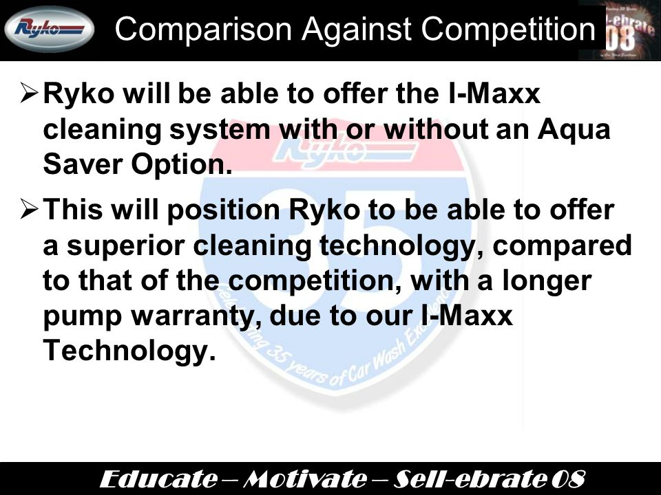 Educate – Motivate – Sell-ebrate 08 Comparison Against Competition  Ryko will be able to offer the I-Maxx cleaning system with or without an Aqua Saver Option.