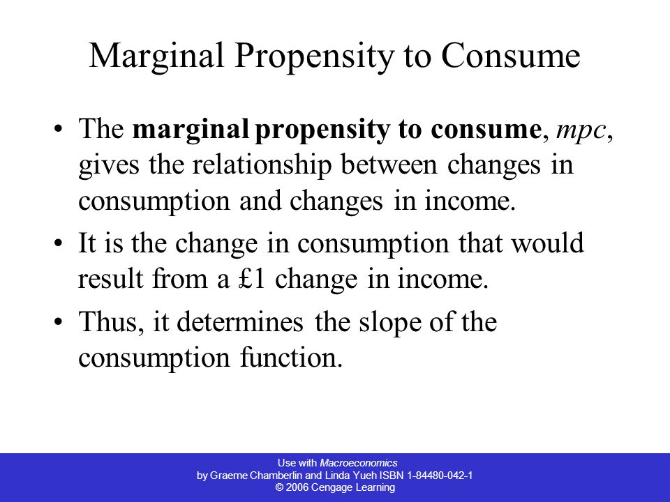 Use with Macroeconomics by Graeme Chamberlin and Linda Yueh ISBN 1-84480-042-1 © 2006 Cengage Learning Marginal Propensity to Consume The marginal propensity to consume, mpc, gives the relationship between changes in consumption and changes in income.