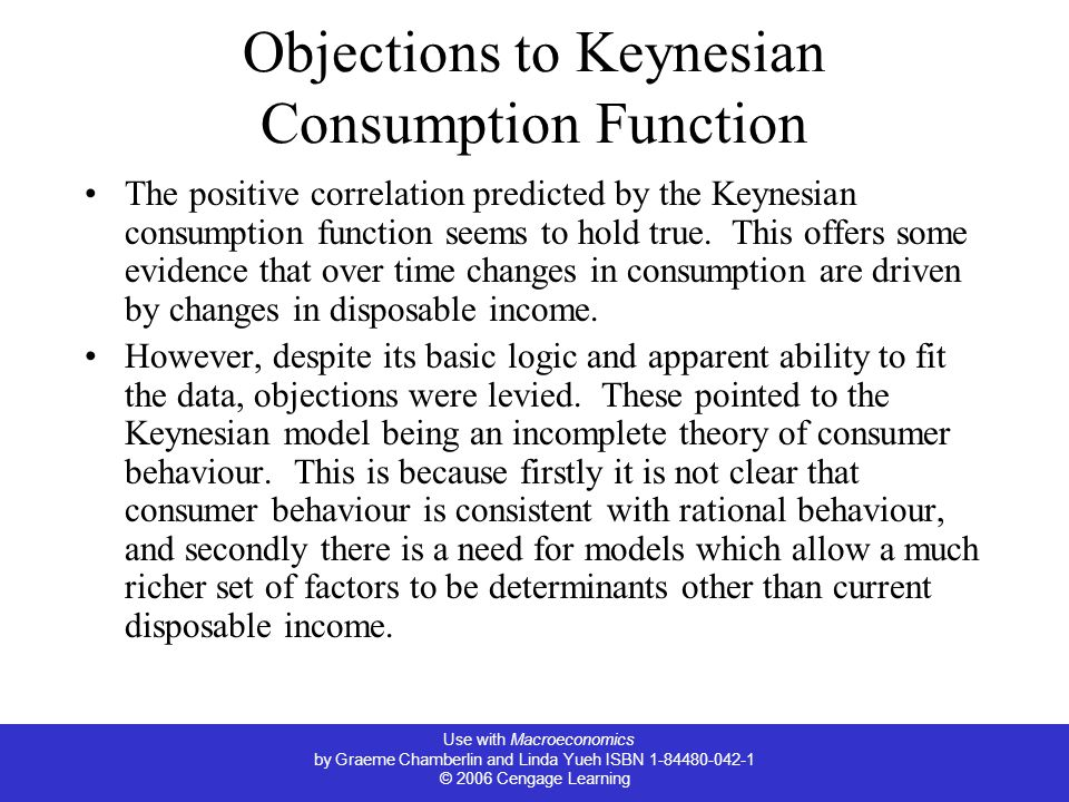 Use with Macroeconomics by Graeme Chamberlin and Linda Yueh ISBN 1-84480-042-1 © 2006 Cengage Learning Objections to Keynesian Consumption Function The positive correlation predicted by the Keynesian consumption function seems to hold true.