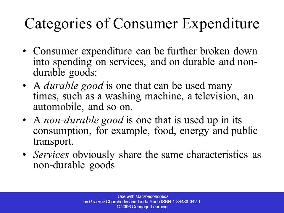 Use with Macroeconomics by Graeme Chamberlin and Linda Yueh ISBN 1-84480-042-1 © 2006 Cengage Learning Categories of Consumer Expenditure Consumer expenditure can be further broken down into spending on services, and on durable and non- durable goods: A durable good is one that can be used many times, such as a washing machine, a television, an automobile, and so on.