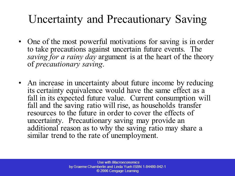 Use with Macroeconomics by Graeme Chamberlin and Linda Yueh ISBN 1-84480-042-1 © 2006 Cengage Learning Uncertainty and Precautionary Saving One of the most powerful motivations for saving is in order to take precautions against uncertain future events.
