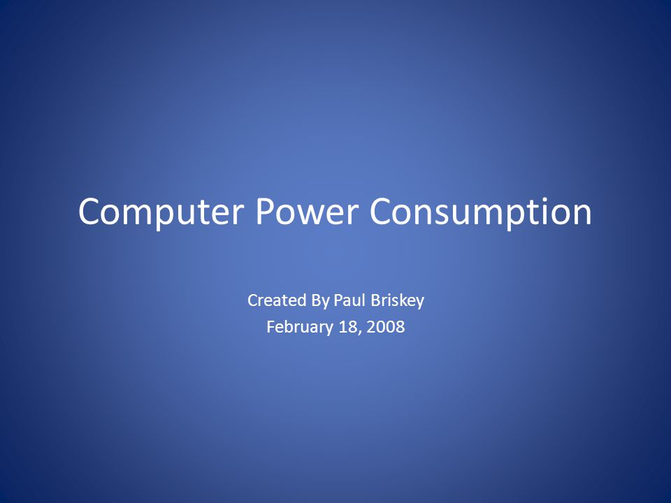 Computer Power Consumption Created By Paul Briskey February 18, 2008