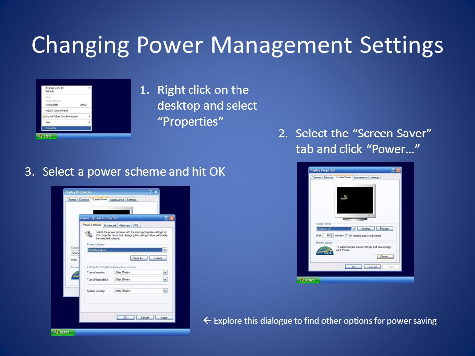 Changing Power Management Settings 3.Select a power scheme and hit OK 1.Right click on the desktop and select Properties 2.Select the Screen Saver tab and click Power…  Explore this dialogue to find other options for power saving