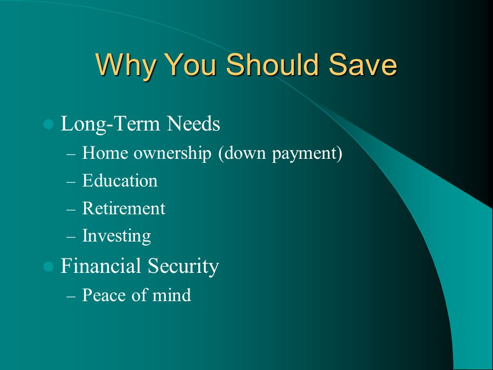 Why You Should Save Long-Term Needs – Home ownership (down payment) – Education – Retirement – Investing Financial Security – Peace of mind