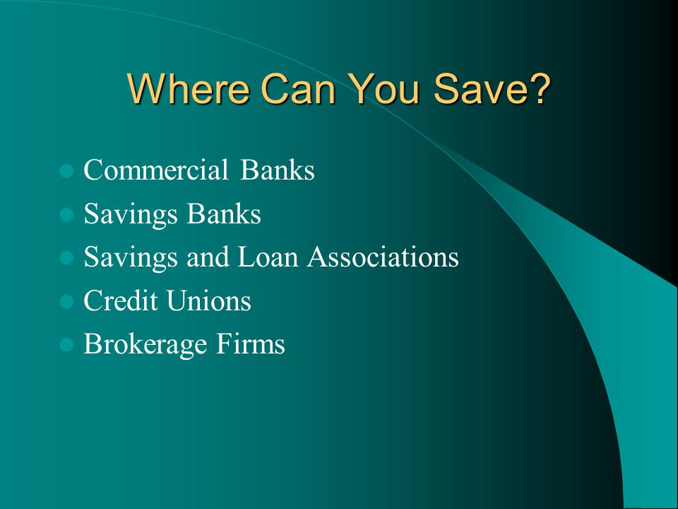 Where Can You Save? Commercial Banks Savings Banks Savings and Loan Associations Credit Unions Brokerage Firms