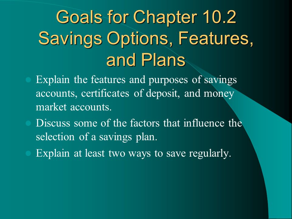 Goals for Chapter 10.2 Savings Options, Features, and Plans Explain the features and purposes of savings accounts, certificates of deposit, and money