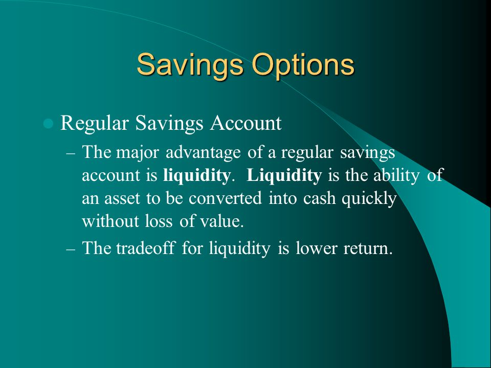 Savings Options Regular Savings Account – The major advantage of a regular savings account is liquidity. Liquidity is the ability of an asset to be co
