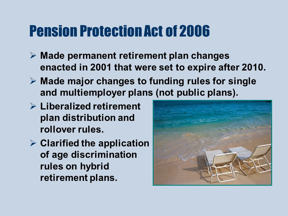 Pension Protection Act of 2006  Made permanent retirement plan changes enacted in 2001 that were set to expire after 2010.