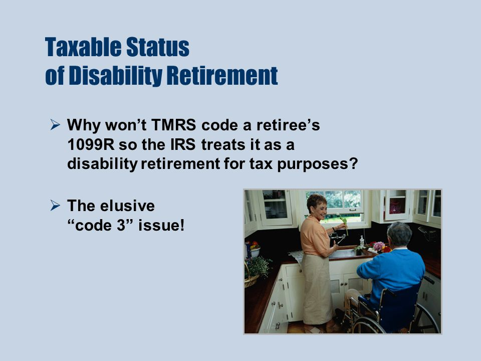 Taxable Status of Disability Retirement  Why won't TMRS code a retiree's 1099R so the IRS treats it as a disability retirement for tax purposes.