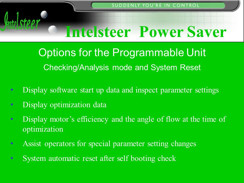 Checking/Analysis mode and System Reset Display software start up data and inspect parameter settings Display optimization data Display motor's efficiency and the angle of flow at the time of optimization Assist operators for special parameter setting changes System automatic reset after self booting check Options for the Programmable Unit Intelsteer Power Saver