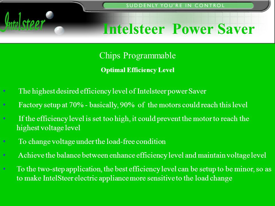 Optimal Efficiency Level The highest desired efficiency level of Intelsteer power Saver Factory setup at 70% - basically, 90% of the motors could reach this level If the efficiency level is set too high, it could prevent the motor to reach the highest voltage level To change voltage under the load-free condition Achieve the balance between enhance efficiency level and maintain voltage level To the two-step application, the best efficiency level can be setup to be minor, so as to make IntelSteer electric appliance more sensitive to the load change Chips Programmable Intelsteer Power Saver