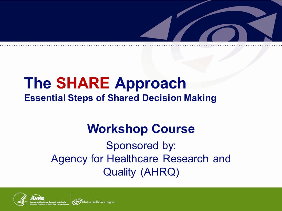 The SHARE Approach Essential Steps of Shared Decision Making Workshop Course Sponsored by: Agency for Healthcare Research and Quality (AHRQ)