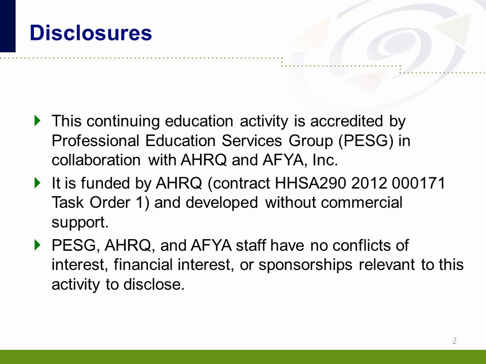 Disclosures  This continuing education activity is accredited by Professional Education Services Group (PESG) in collaboration with AHRQ and AFYA, In