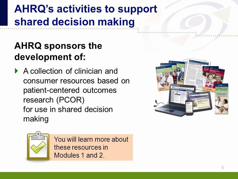 AHRQ sponsors the development of:  A collection of clinician and consumer resources based on patient-centered outcomes research (PCOR) for use in sha