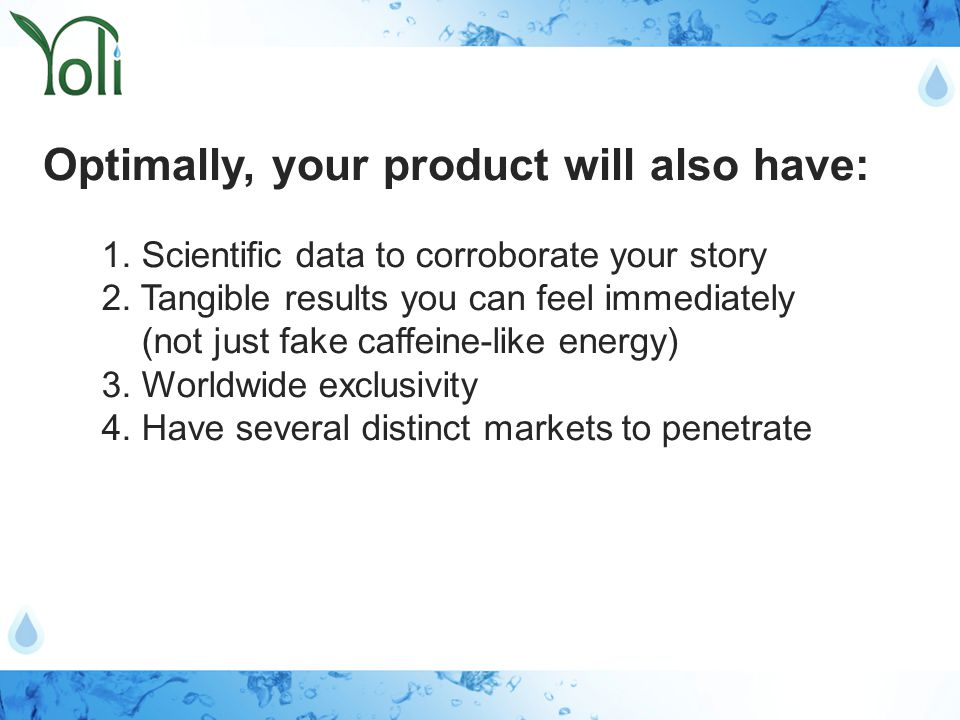 1. Scientific data to corroborate your story 2. Tangible results you can feel immediately (not just fake caffeine-like energy) 3. Worldwide exclusivit