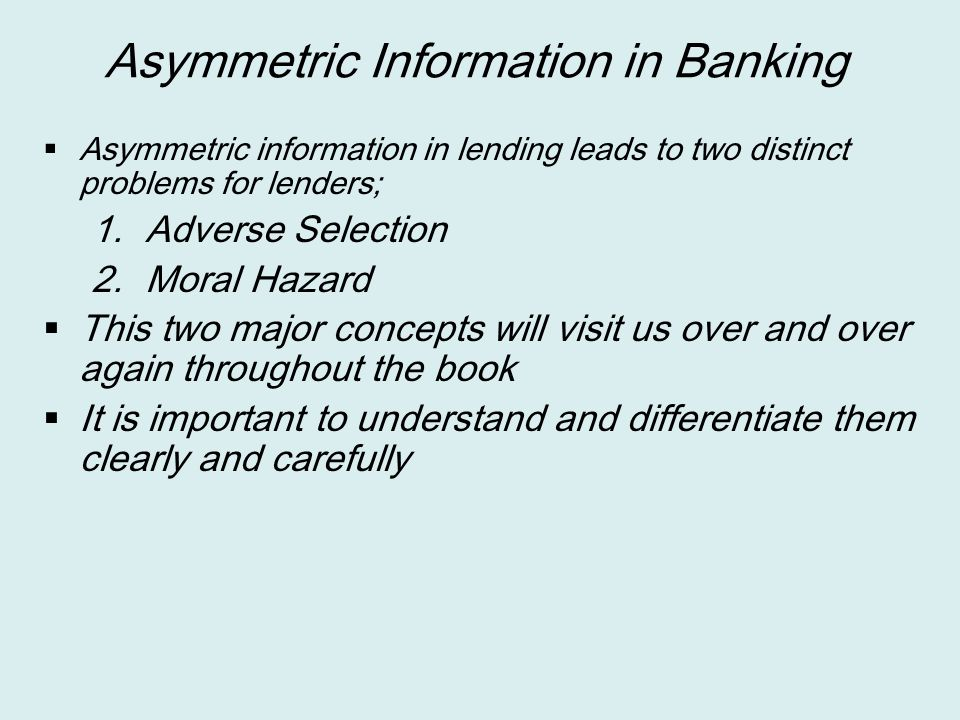 Asymmetric Information in Banking  Asymmetric information in lending leads to two distinct problems for lenders; 1. Adverse Selection 2. Moral Hazard