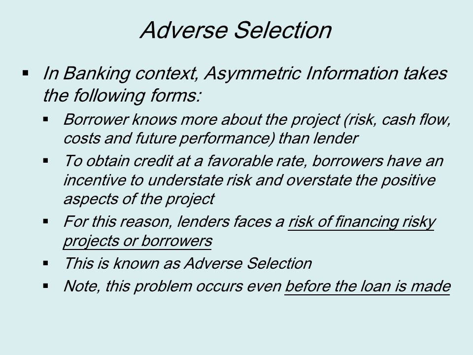 Adverse Selection  In Banking context, Asymmetric Information takes the following forms:  Borrower knows more about the project (risk, cash flow, co