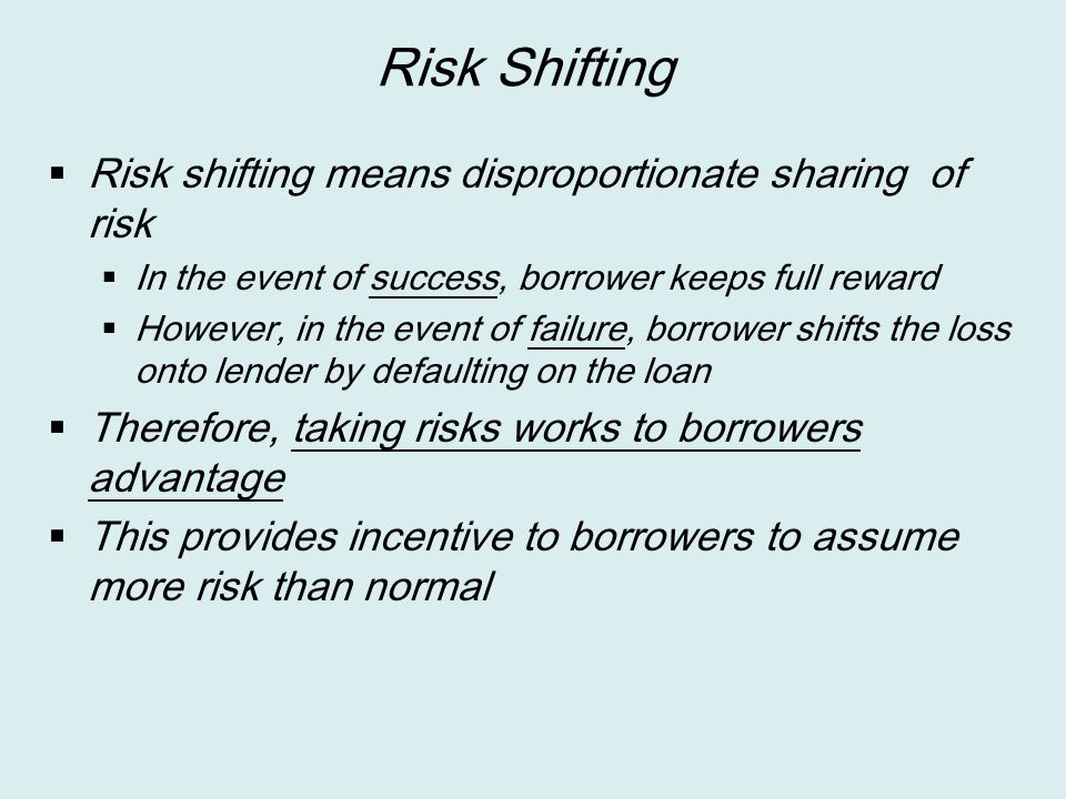 Risk Shifting  Risk shifting means disproportionate sharing of risk  In the event of success, borrower keeps full reward  However, in the event of