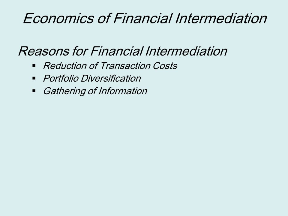 Reason of Financial Intermediation Reduction of Transaction Costs  Transaction Cost implies the cost of bringing lenders and borrowers together  This cost can be substantial when an individual savers (lenders) want to find out the right (creditworthy) borrowers  This is especially true for small savers and small borrowers  Financial intermediary can minimize this transaction cost by specializing and being efficient in loan production