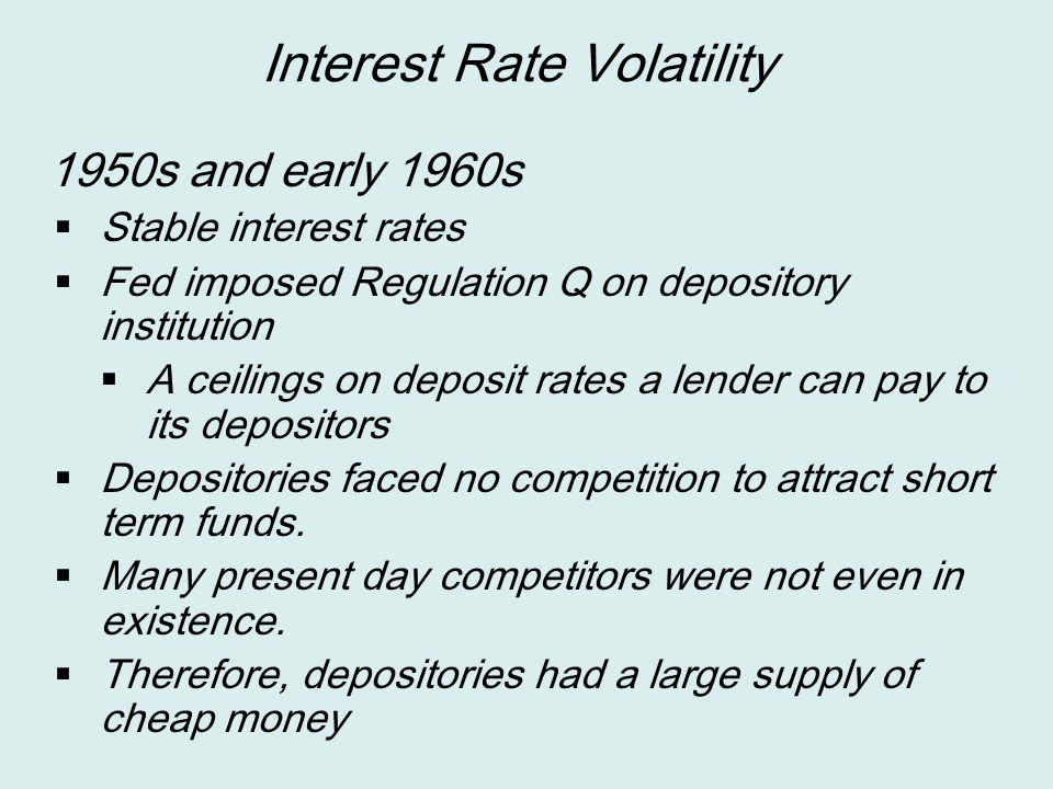 Interest Rate Volatility 1950s and early 1960s  Stable interest rates  Fed imposed Regulation Q on depository institution  A ceilings on deposit ra