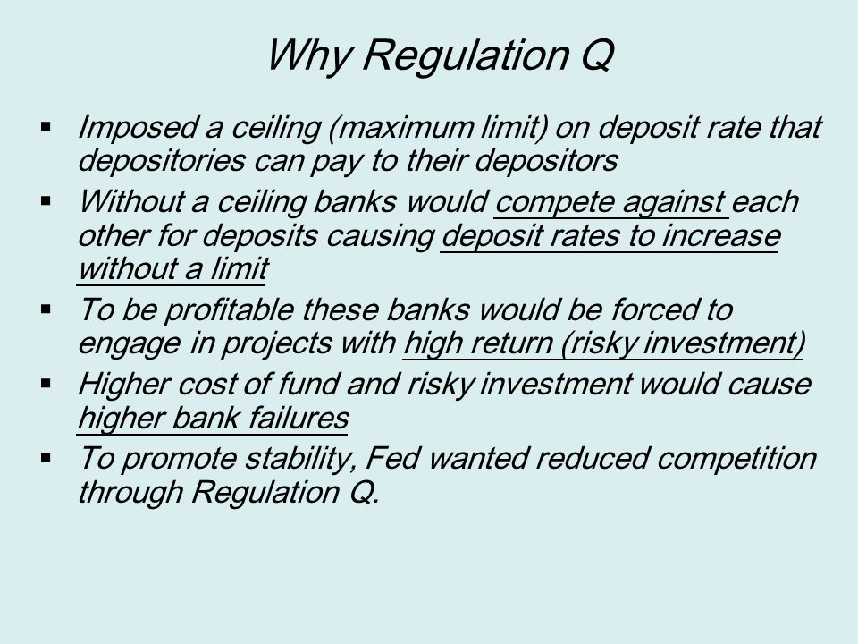 Why Regulation Q  Imposed a ceiling (maximum limit) on deposit rate that depositories can pay to their depositors  Without a ceiling banks would com