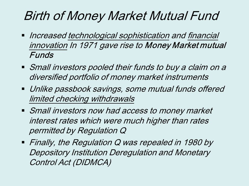 Birth of Money Market Mutual Fund  Increased technological sophistication and financial innovation In 1971 gave rise to Money Market mutual Funds  S