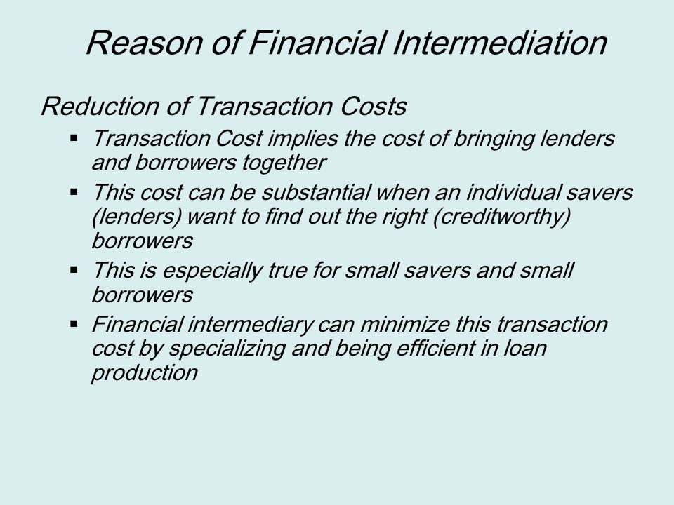 Reason of Financial Intermediation Reduction of Transaction Costs  Transaction Cost implies the cost of bringing lenders and borrowers together  Thi