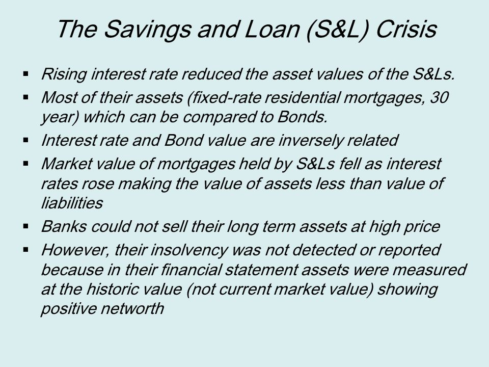 The Savings and Loan (S&L) Crisis  Rising interest rate reduced the asset values of the S&Ls.  Most of their assets (fixed-rate residential mortgage